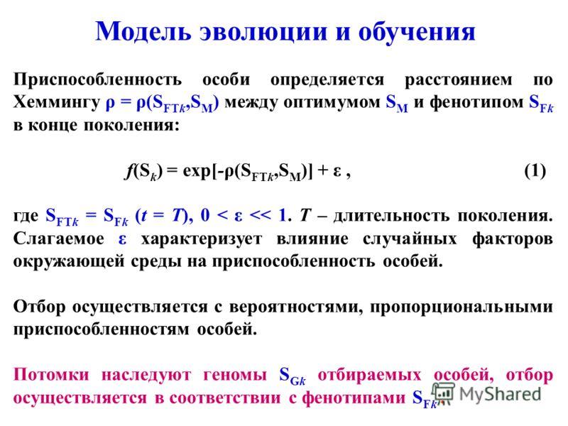 Приспособленность особи определяется расстоянием по Хеммингу ρ = ρ(S FTk,S M ) между оптимумом S M и фенотипом S Fk в конце поколения: f(S k ) = exp[-ρ(S FTk,S M )] + ε, (1) где S FTk = S Fk (t = T), 0 < ε