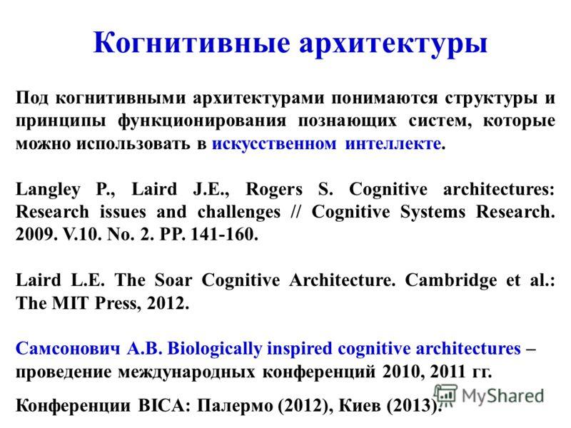 Когнитивные архитектуры Под когнитивными архитектурами понимаются структуры и принципы функционирования познающих систем, которые можно использовать в искусственном интеллекте. Langley P., Laird J.E., Rogers S. Cognitive architectures: Research issue