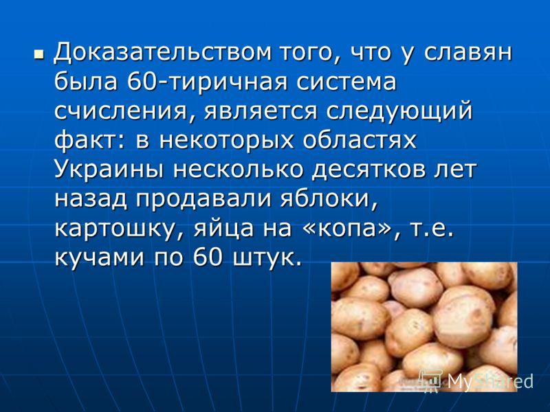 Доказательством того, что у славян была 60-тиричная система счисления, является следующий факт: в некоторых областях Украины несколько десятков лет назад продавали яблоки, картошку, яйца на «копа», т.е. кучами по 60 штук. Доказательством того, что у