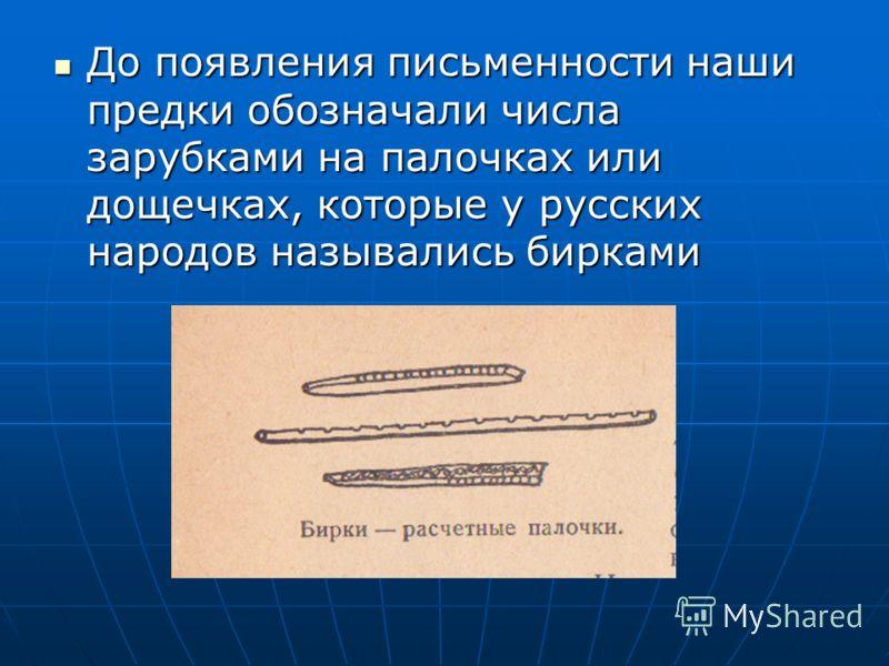 До появления письменности наши предки обозначали числа зарубками на палочках или дощечках, которые у русских народов назывались бирками До появления письменности наши предки обозначали числа зарубками на палочках или дощечках, которые у русских народ