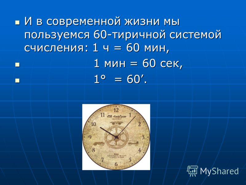 И в современной жизни мы пользуемся 60-тиричной системой счисления: 1 ч = 60 мин, И в современной жизни мы пользуемся 60-тиричной системой счисления: 1 ч = 60 мин, 1 мин = 60 сек, 1 мин = 60 сек, 1° = 60. 1° = 60.