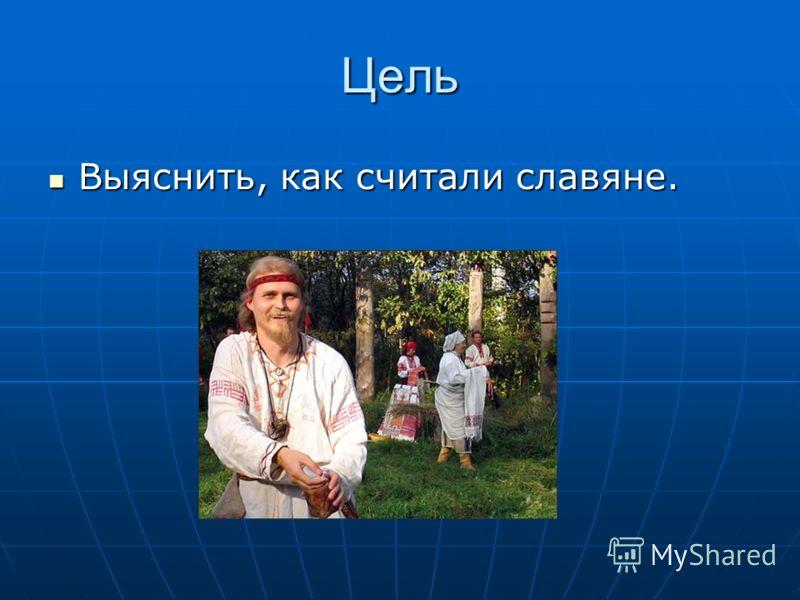 Цель Выяснить, как считали славяне. Выяснить, как считали славяне.