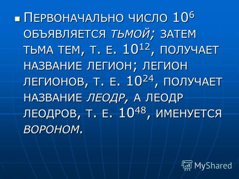 П ЕРВОНАЧАЛЬНО ЧИСЛО 10 6 ОБЪЯВЛЯЕТСЯ ТЬМОЙ ; ЗАТЕМ ТЬМА ТЕМ, Т. Е. 10 12, ПОЛУЧАЕТ НАЗВАНИЕ ЛЕГИОН ; ЛЕГИОН ЛЕГИОНОВ, Т. Е. 10 24, ПОЛУЧАЕТ НАЗВАНИЕ ЛЕОДР, А ЛЕОДР ЛЕОДРОВ, Т. Е. 10 48, ИМЕНУЕТСЯ ВОРОНОМ. П ЕРВОНАЧАЛЬНО ЧИСЛО 10 6 ОБЪЯВЛЯЕТСЯ ТЬМОЙ