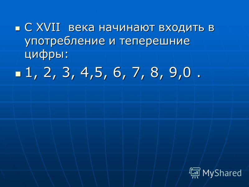 С XVII века начинают входить в употребление и теперешние цифры: С XVII века начинают входить в употребление и теперешние цифры: 1, 2, 3, 4,5, 6, 7, 8, 9,0. 1, 2, 3, 4,5, 6, 7, 8, 9,0.