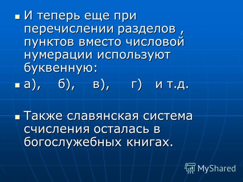 И теперь еще при перечислении разделов, пунктов вместо числовой нумерации используют буквенную: И теперь еще при перечислении разделов, пунктов вместо числовой нумерации используют буквенную: а), б), в), г) и т.д. а), б), в), г) и т.д. Также славянск