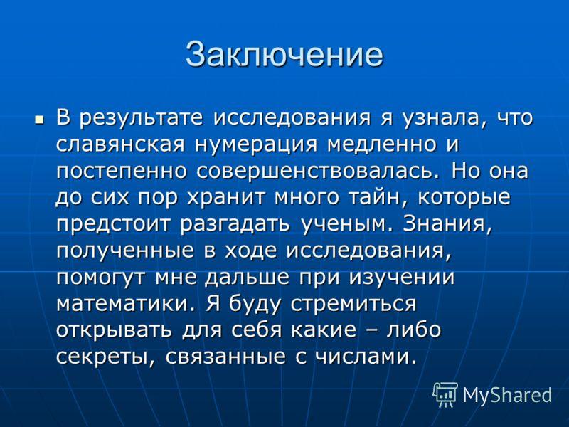 Заключение В результате исследования я узнала, что славянская нумерация медленно и постепенно совершенствовалась. Но она до сих пор хранит много тайн, которые предстоит разгадать ученым. Знания, полученные в ходе исследования, помогут мне дальше при