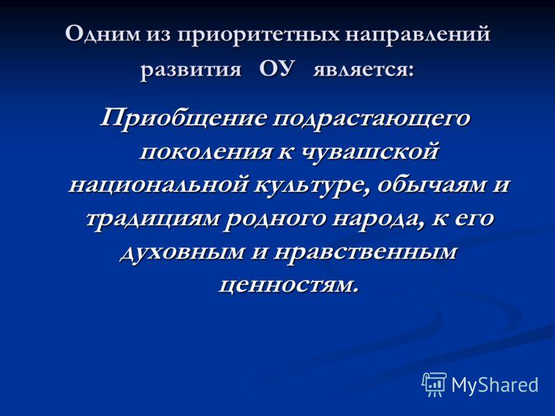Одним из приоритетных направлений развития ОУ является: Приобщение подрастающего поколения к чувашской национальной культуре, обычаям и традициям родного народа, к его духовным и нравственным ценностям. Приобщение подрастающего поколения к чувашской