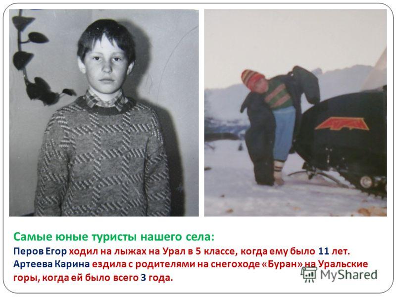 Самые юные туристы нашего села: Перов Егор ходил на лыжах на Урал в 5 классе, когда ему было 11 лет. Артеева Карина ездила с родителями на снегоходе «Буран» на Уральские горы, когда ей было всего 3 года.