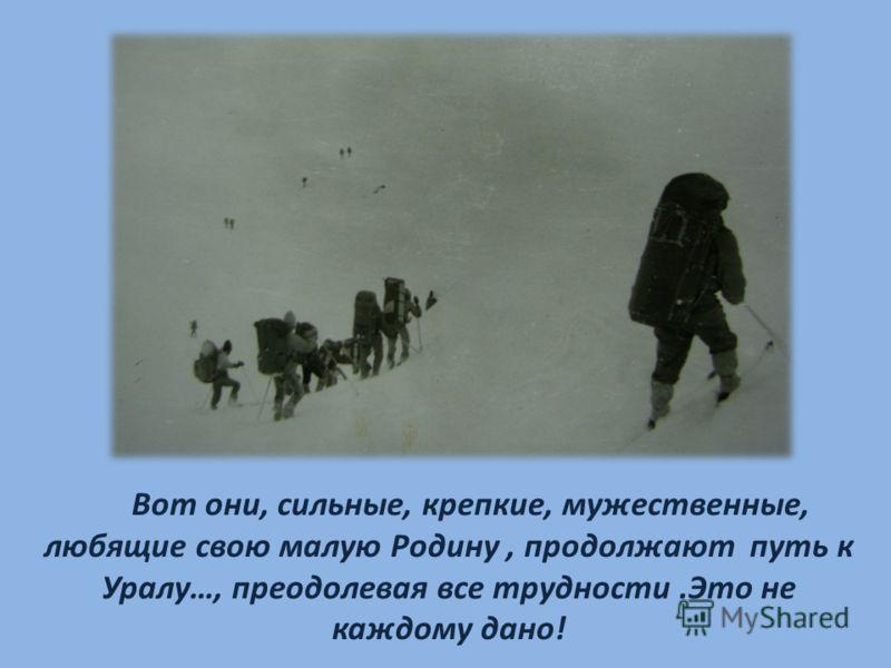 Вот они, сильные, крепкие, мужественные, любящие свою малую Родину, продолжают путь к Уралу…, преодолевая все трудности.Это не каждому дано!