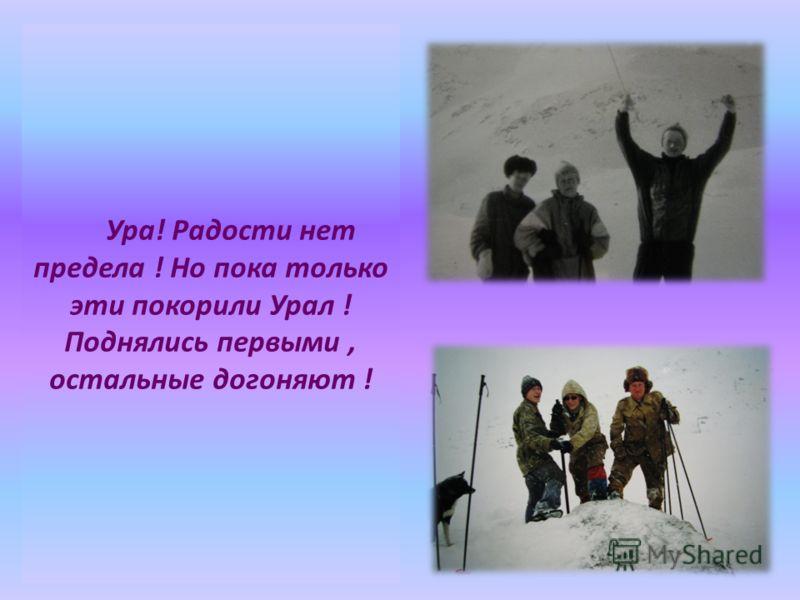 Ура! Радости нет предела ! Но пока только эти покорили Урал ! Поднялись первыми, остальные догоняют !
