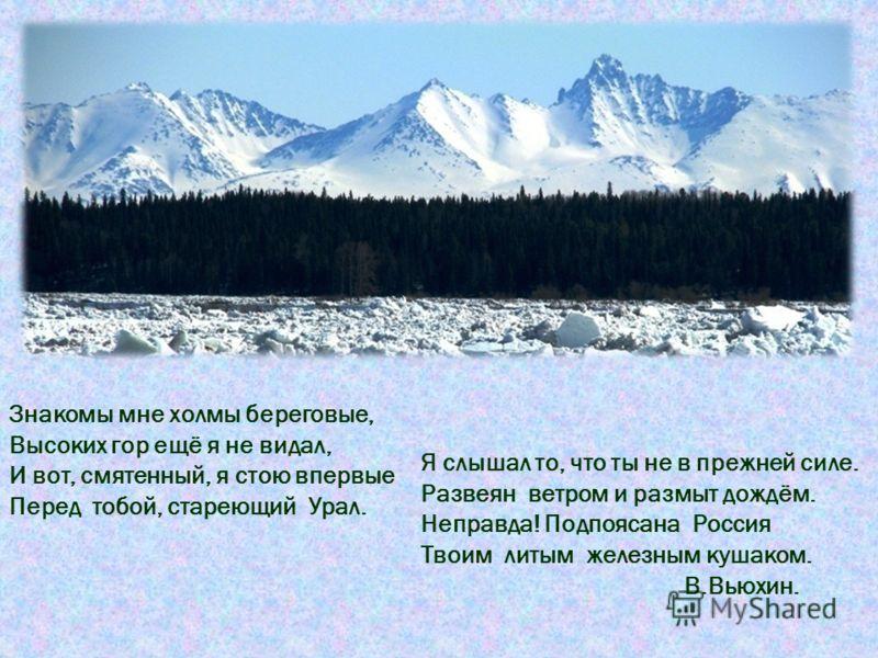 Знакомы мне холмы береговые, Высоких гор ещё я не видал, И вот, смятенный, я стою впервые Перед тобой, стареющий Урал. Я слышал то, что ты не в прежней силе. Развеян ветром и размыт дождём. Неправда! Подпоясана Россия Твоим литым железным кушаком. В.