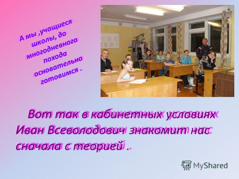 А мы,учащиеся школы, до многодневного похода основательно готовимся. Вот так в кабинетных условиях Иван Всеволодович знакомит нас сначала с теорией.