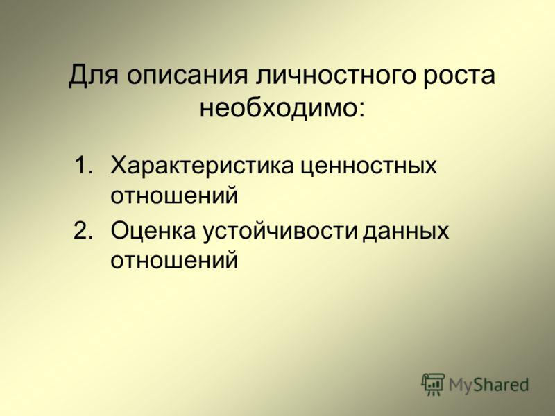 Для описания личностного роста необходимо: 1.Характеристика ценностных отношений 2.Оценка устойчивости данных отношений