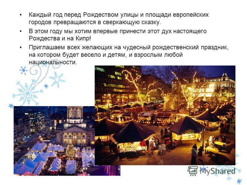 Каждый год перед Рождеством улицы и площади европейских городов превращаются в сверкающую сказку. В этом году мы хотим впервые принести этот дух настоящего Рождества и на Кипр! Приглашаем всех желающих на чудесный рождественский праздник, на котором