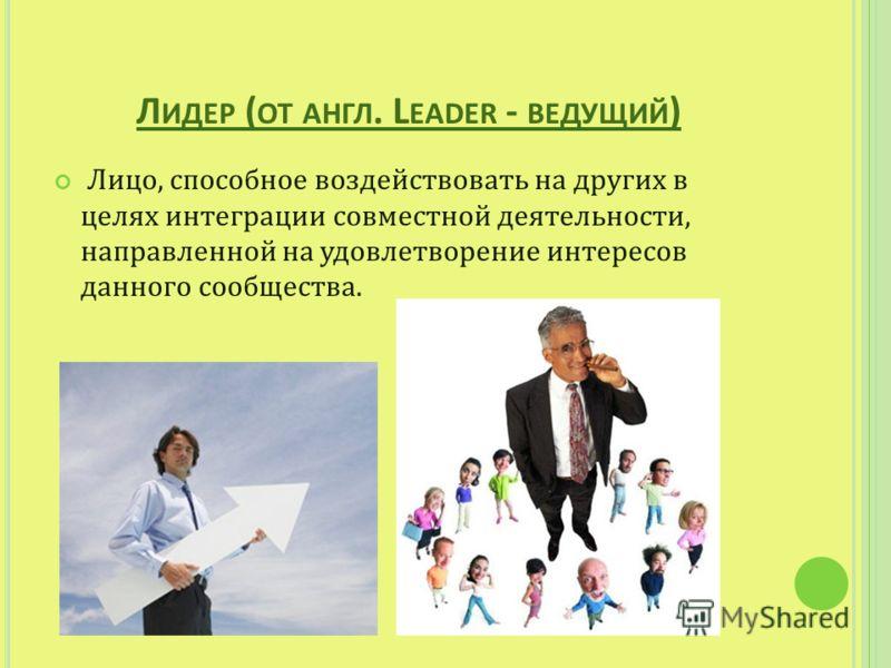 Л ИДЕР ( ОТ АНГЛ. L EADER - ВЕДУЩИЙ ) Лицо, способное воздействовать на других в целях интеграции совместной деятельности, направленной на удовлетворение интересов данного сообщества.