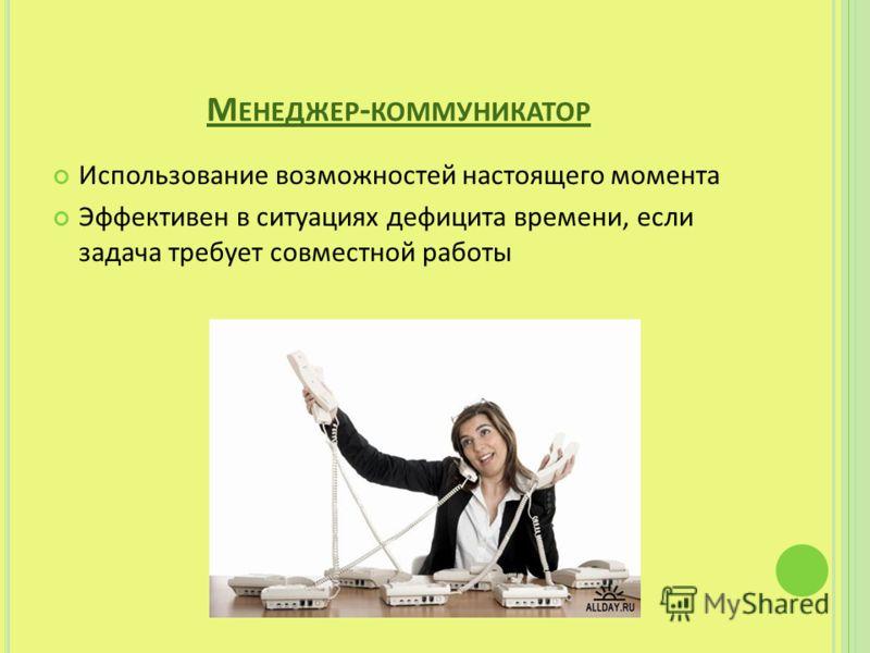 М ЕНЕДЖЕР - КОММУНИКАТОР Использование возможностей настоящего момента Эффективен в ситуациях дефицита времени, если задача требует совместной работы