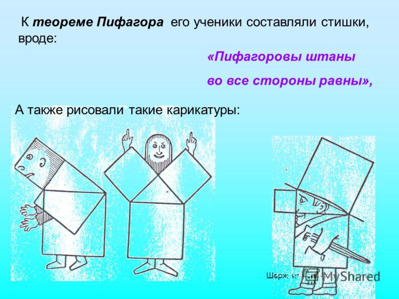 Именно Пифагору приписывают и доказательство знаменитой геометрической теоремы. На основе преданий, распространенных известными математиками (Прокл, Плутарх и др.), длительное время считали, что до Пифагора эта теорема не была известна, отсюда и назв