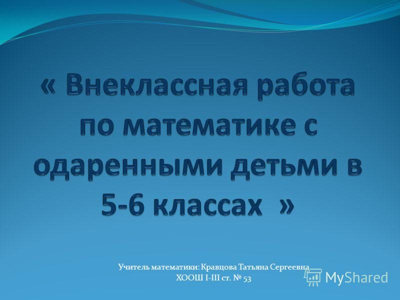 Учитель математики: Кравцова Татьяна Сергеевна ХООШ І-ІІІ ст. 53