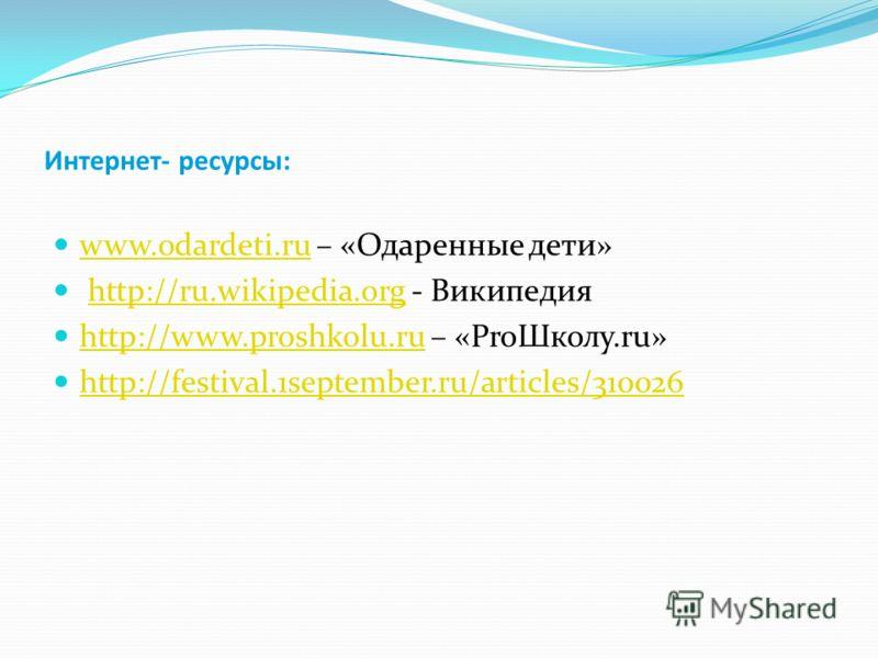 Интернет- ресурсы: www.odardeti.ru – «Одаренные дети» www.odardeti.ru http://ru.wikipedia.org - Википедияhttp://ru.wikipedia.org http://www.proshkolu.ru – «ProШколу.ru» http://www.proshkolu.ru http://festival.1september.ru/articles/310026