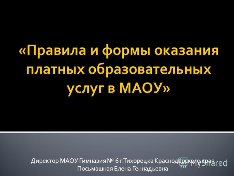Директор МАОУ Гимназия 6 г.Тихорецка Краснодарского края Посьмашная Елена Геннадьевна