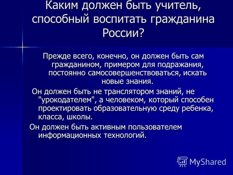 Каким должен быть учитель, способный воспитать гражданина России? Прежде всего, конечно, он должен быть сам гражданином, примером для подражания, постоянно самосовершенствоваться, искать новые знания. Он должен быть не транслятором знаний, не