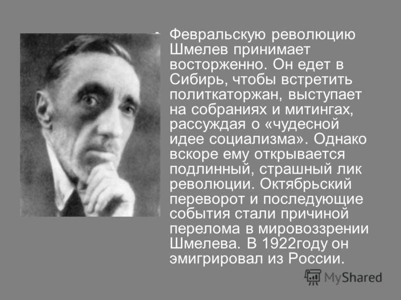 Февральскую революцию Шмелев принимает восторженно. Он едет в Сибирь, чтобы встретить политкаторжан, выступает на собраниях и митингах, рассуждая о «чудесной идее социализма». Однако вскоре ему открывается подлинный, страшный лик революции. Октябрьск