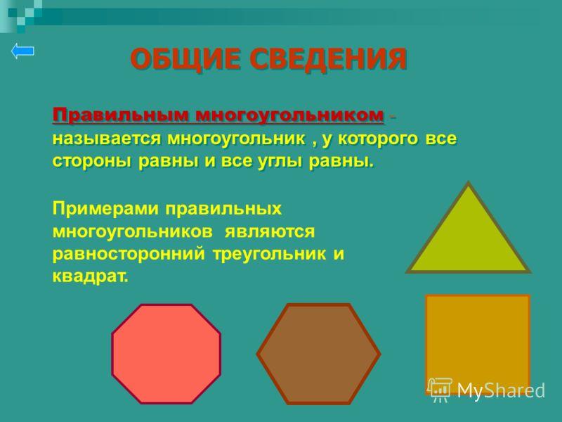 ОБЩИЕ СВЕДЕНИЯ ОБЩИЕ СВЕДЕНИЯ Правильным многоугольником - называется многоугольник, у которого все стороны равны и все углы равны. Примерами правильных многоугольников являются равносторонний треугольник и квадрат.