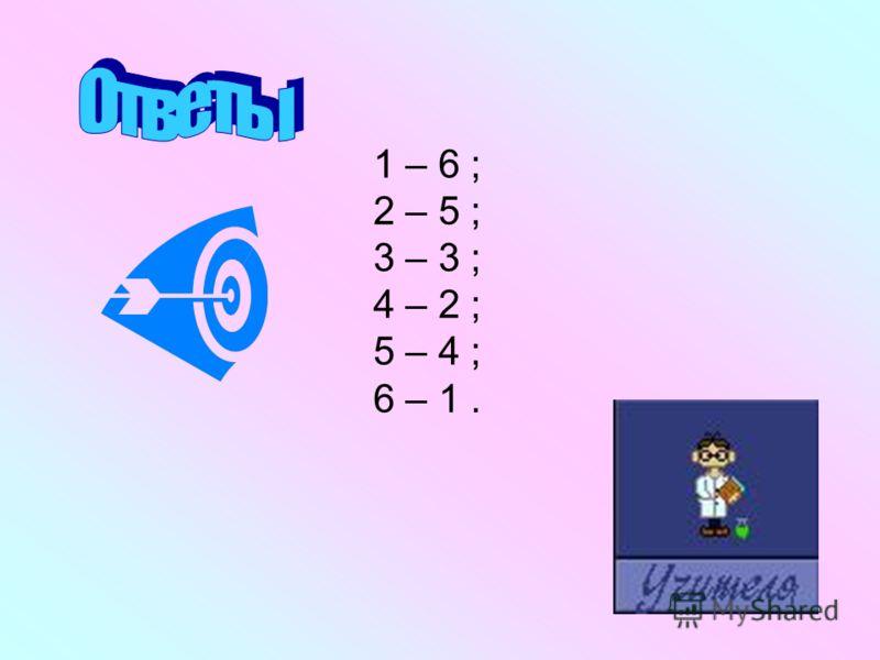 1 – 6 ; 2 – 5 ; 3 – 3 ; 4 – 2 ; 5 – 4 ; 6 – 1.
