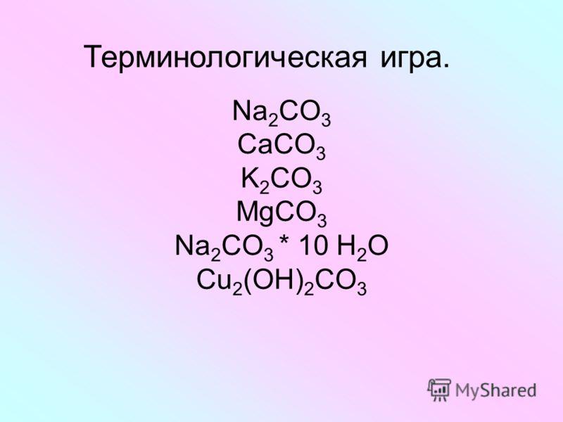 Na 2 CO 3 CaCO 3 K 2 CO 3 MgCO 3 Na 2 CO 3 * 10 H 2 O Cu 2 (OH) 2 CO 3 Терминологическая игра.