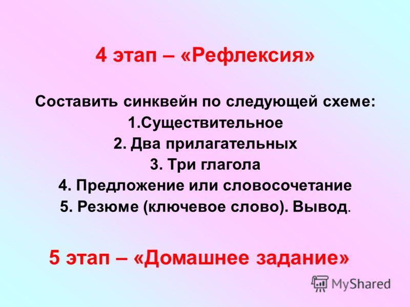 4 этап – «Рефлексия» Составить синквейн по следующей схеме: 1.Существительное 2. Два прилагательных 3. Три глагола 4. Предложение или словосочетание 5. Резюме (ключевое слово). Вывод. 5 этап – «Домашнее задание»