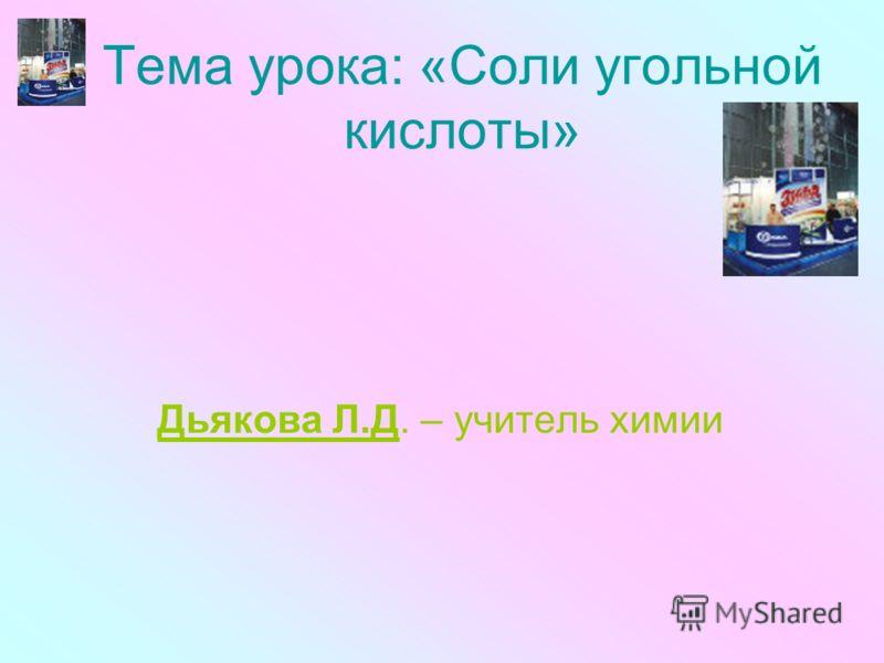 Тема урока: «Соли угольной кислоты» Дьякова Л.Д. – учитель химии