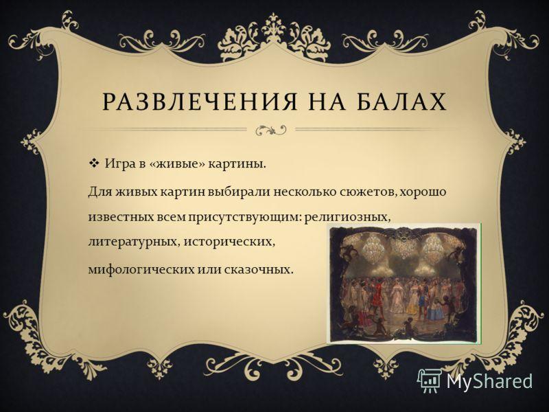 РАЗВЛЕЧЕНИЯ НА БАЛАХ Игра в « живые » картины. Для живых картин выбирали несколько сюжетов, хорошо известных всем присутствующим : религиозных, литературных, исторических, мифологических или сказочных.