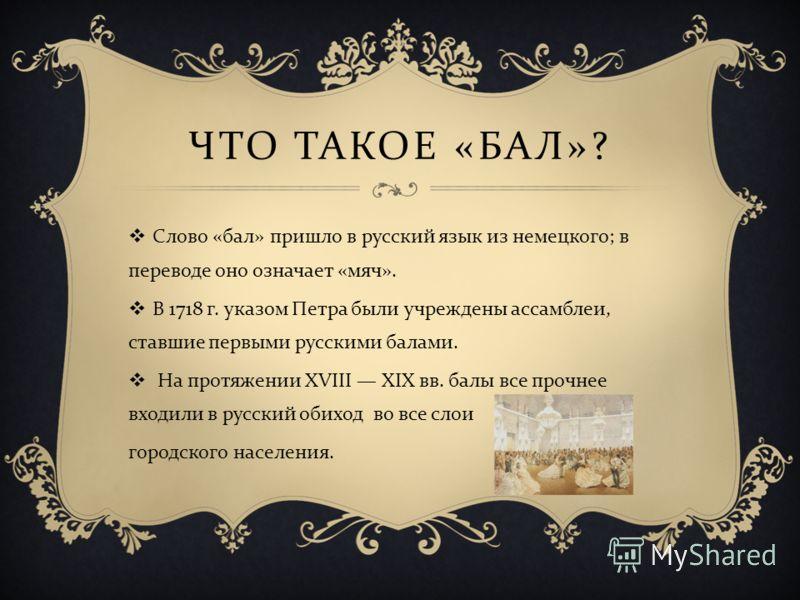 ЧТО ТАКОЕ « БАЛ »? Слово « бал » пришло в русский язык из немецкого ; в переводе оно означает « мяч ». В 1718 г. указом Петра были учреждены ассамблеи, ставшие первыми русскими балами. На протяжении XVIII XIX вв. балы все прочнее входили в русский об