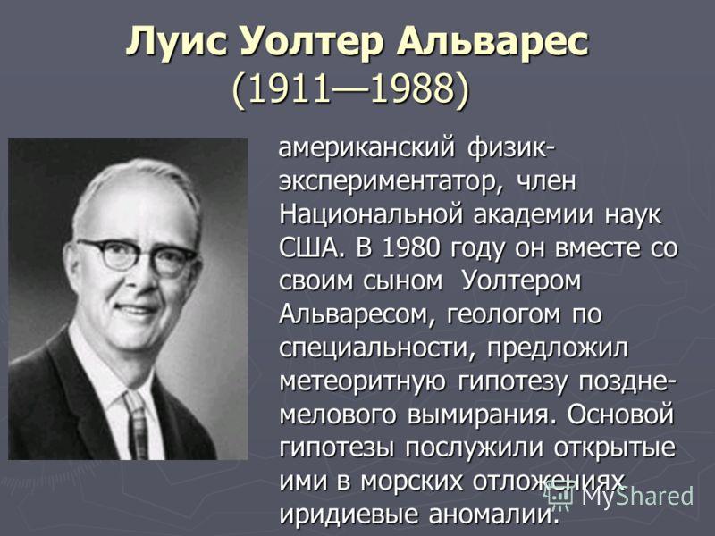 Луис Уолтер Альварес (19111988) Луис Уолтер Альварес (19111988) американский физик- экспериментатор, член Национальной академии наук США. В 1980 году он вместе со своим сыном Уолтером Альваресом, геологом по специальности, предложил метеоритную гипот