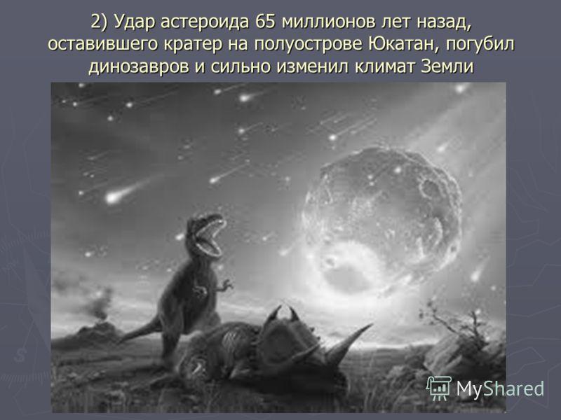 2) Удар астероида 65 миллионов лет назад, оставившего кратер на полуострове Юкатан, погубил динозавров и сильно изменил климат Земли