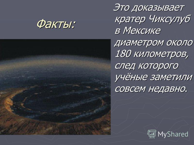 Факты: Это доказывает кратер Чиксулуб в Мексике диаметром около 180 километров, след которого учёные заметили совсем недавно.