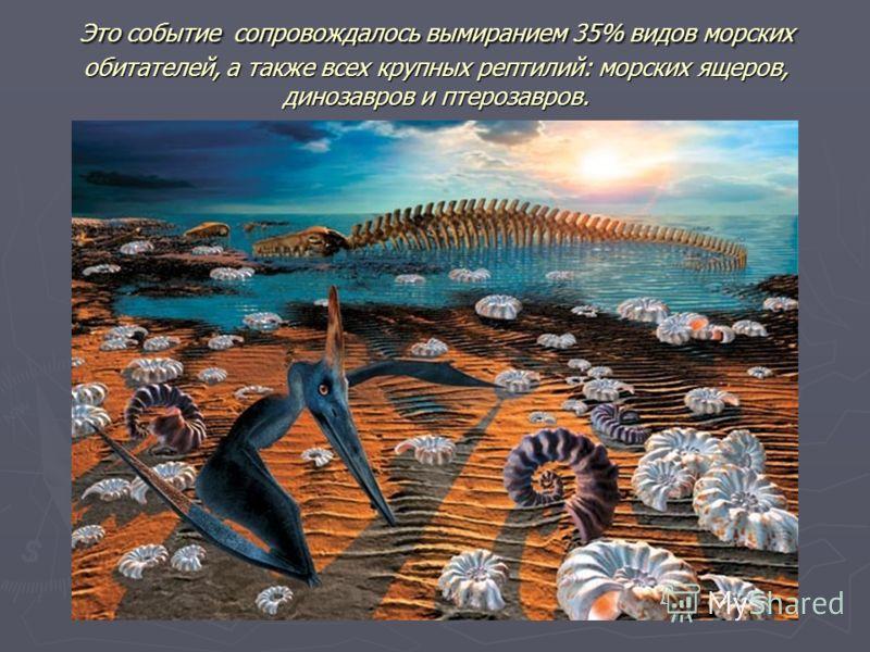 Это событие сопровождалось вымиранием 35% видов морских обитателей, а также всех крупных рептилий: морских ящеров, динозавров и птерозавров.