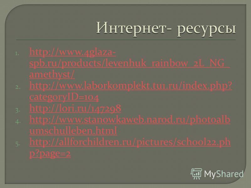 1. http://www.4glaza- spb.ru/products/levenhuk_rainbow_2L_NG_ amethyst/ http://www.4glaza- spb.ru/products/levenhuk_rainbow_2L_NG_ amethyst/ 2. http://www.laborkomplekt.tu1.ru/index.php? categoryID=104 http://www.laborkomplekt.tu1.ru/index.php? categ
