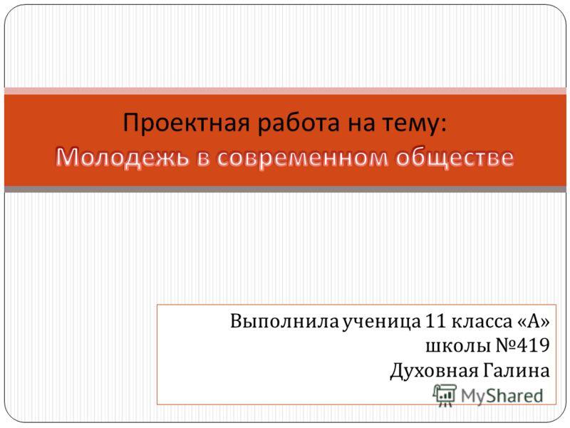 Выполнила ученица 11 класса « А » школы 419 Духовная Галина