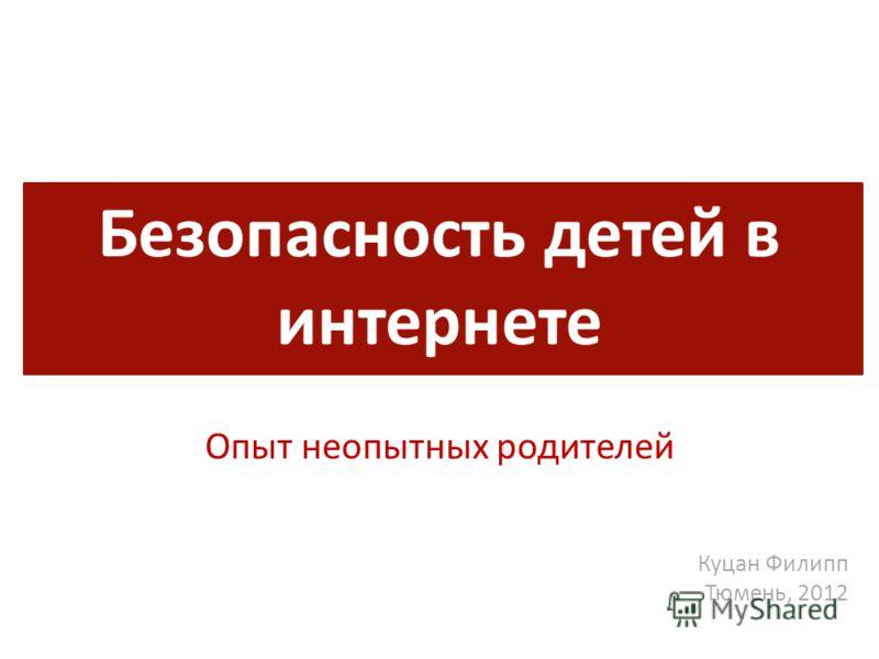Безопасность детей в интернете Опыт неопытных родителей Куцан Филипп Тюмень, 2012