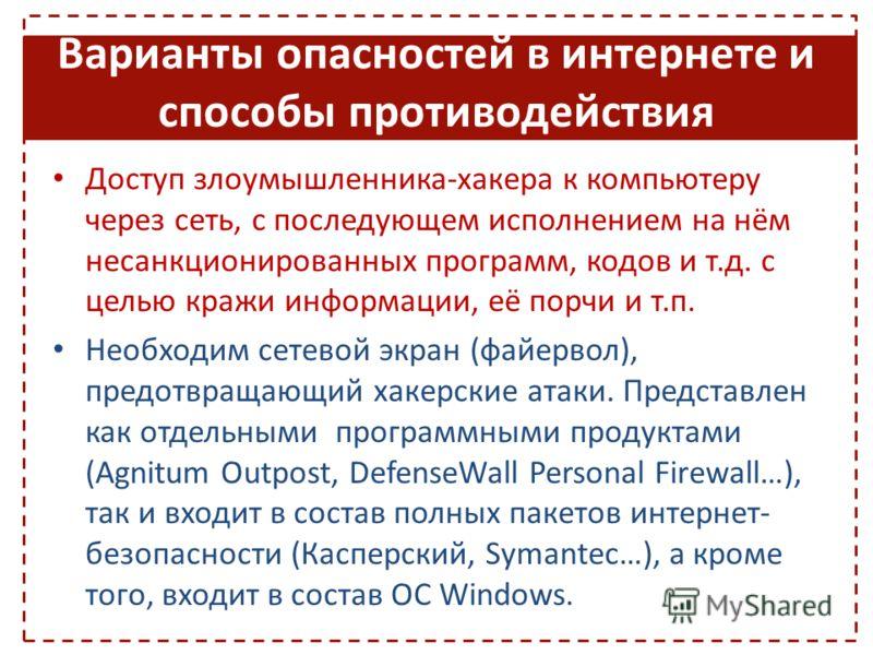Варианты опасностей в интернете и способы противодействия Доступ злоумышленника-хакера к компьютеру через сеть, с последующем исполнением на нём несанкционированных программ, кодов и т.д. с целью кражи информации, её порчи и т.п. Необходим сетевой эк