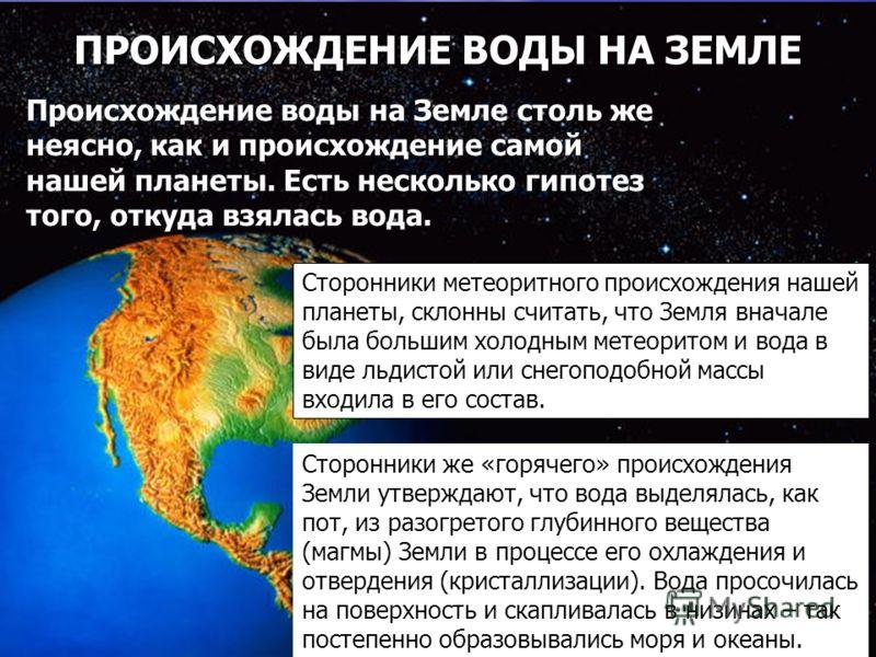 ПРОИСХОЖДЕНИЕ ВОДЫ НА ЗЕМЛЕ Сторонники метеоритного происхождения нашей планеты, склонны считать, что Земля вначале была большим холодным метеоритом и вода в виде льдистой или снегоподобной массы входила в его состав. Сторонники же «горячего» происхо