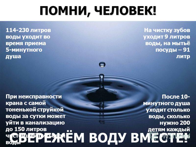 ПОМНИ, ЧЕЛОВЕК! 114-230 литров воды уходит во время приема 5-минутного душа На чистку зубов уходит 9 литров воды, на мытьё посуды – 91 литр При неисправности крана с самой тоненькой струйкой воды за сутки может уйти в канализацию до 150 литров чистей