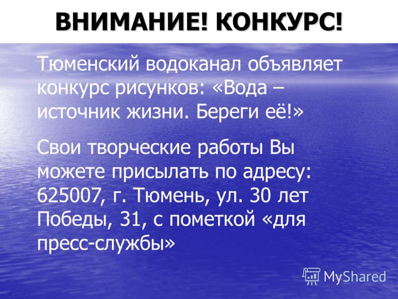 ВНИМАНИЕ! КОНКУРС! Тюменский водоканал объявляет конкурс рисунков: «Вода – источник жизни. Береги её!» Свои творческие работы Вы можете присылать по адресу: 625007, г. Тюмень, ул. 30 лет Победы, 31, с пометкой «для пресс-службы»
