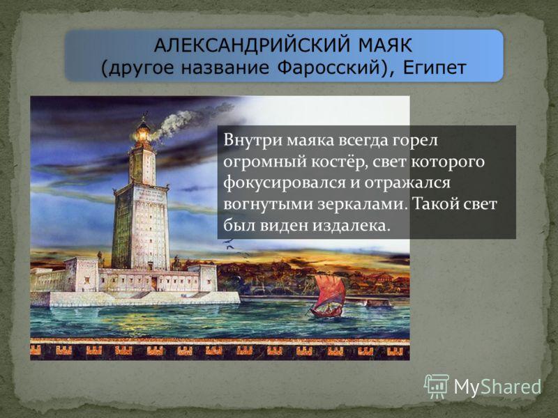 АЛЕКСАНДРИЙСКИЙ МАЯК (другое название Фаросский), Египет АЛЕКСАНДРИЙСКИЙ МАЯК (другое название Фаросский), Египет Внутри маяка всегда горел огромный костёр, свет которого фокусировался и отражался вогнутыми зеркалами. Такой свет был виден издалека.