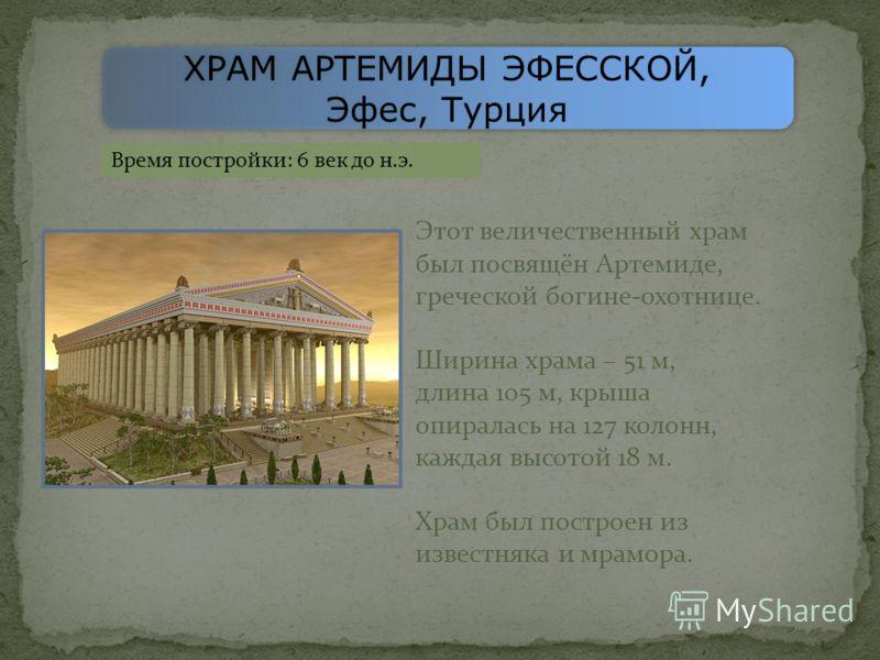 ХРАМ АРТЕМИДЫ ЭФЕССКОЙ, Эфес, Турция ХРАМ АРТЕМИДЫ ЭФЕССКОЙ, Эфес, Турция Время постройки: 6 век до н.э. Этот величественный храм был посвящён Артемиде, греческой богине-охотнице. Ширина храма – 51 м, длина 105 м, крыша опиралась на 127 колонн, кажда