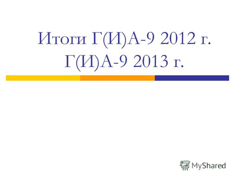 1 Итоги Г(И)А-9 2012 г. Г(И)А-9 2013 г.