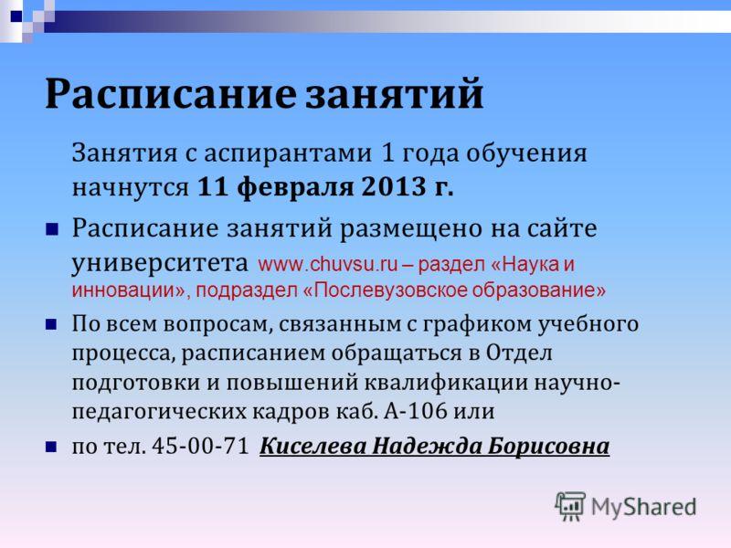 Расписание занятий Занятия с аспирантами 1 года обучения начнутся 11 февраля 2013 г. Расписание занятий размещено на сайте университета www.chuvsu.ru – раздел «Наука и инновации», подраздел «Послевузовское образование» По всем вопросам, связанным с г