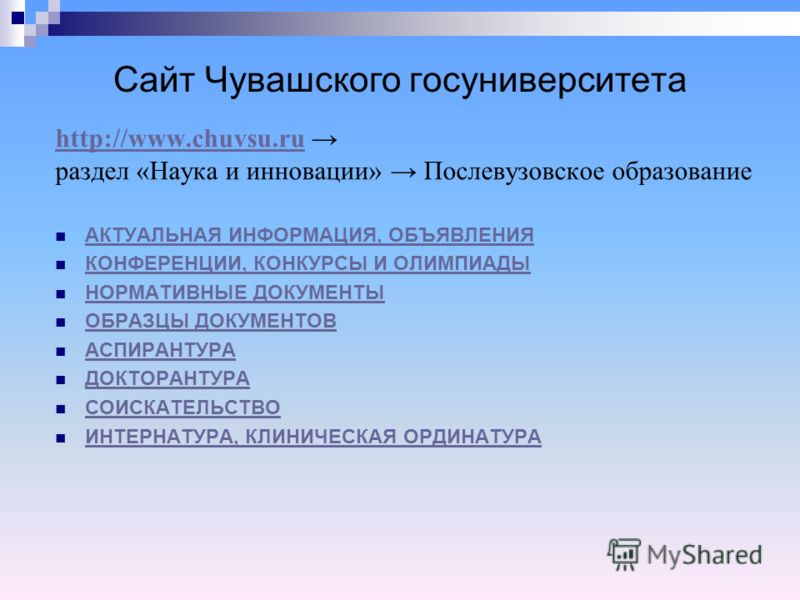 Сайт Чувашского госуниверситета http://www.chuvsu.ru раздел «Наука и инновации» Послевузовское образование АКТУАЛЬНАЯ ИНФОРМАЦИЯ, ОБЪЯВЛЕНИЯ КОНФЕРЕНЦИИ, КОНКУРСЫ И ОЛИМПИАДЫ НОРМАТИВНЫЕ ДОКУМЕНТЫ ОБРАЗЦЫ ДОКУМЕНТОВ АСПИРАНТУРА ДОКТОРАНТУРА СОИСКАТЕЛ