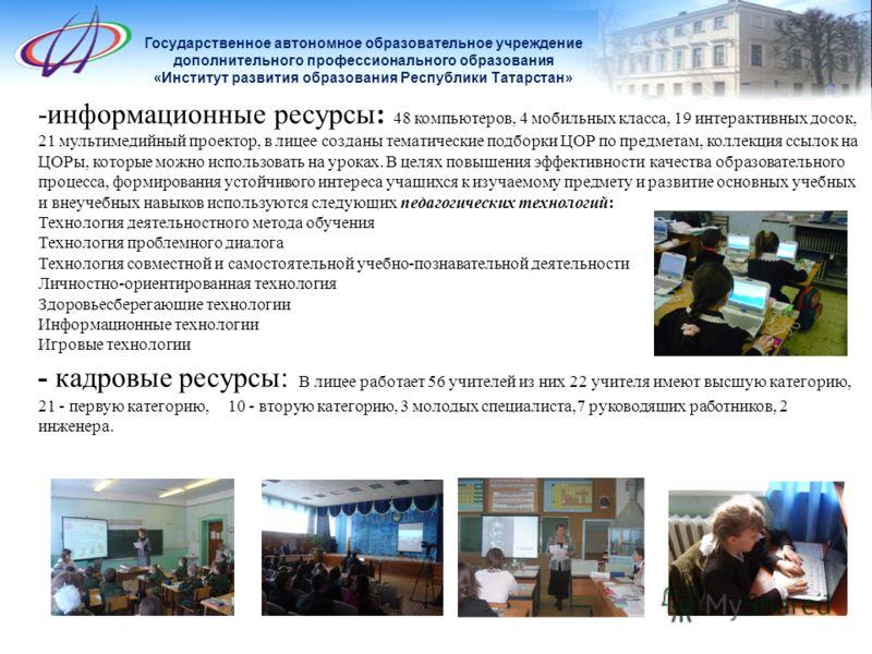 Государственное автономное образовательное учреждение дополнительного профессионального образования «Институт развития образования Республики Татарстан» -информационные ресурсы: 48 компьютеров, 4 мобильных класса, 19 интерактивных досок, 21 мультимед